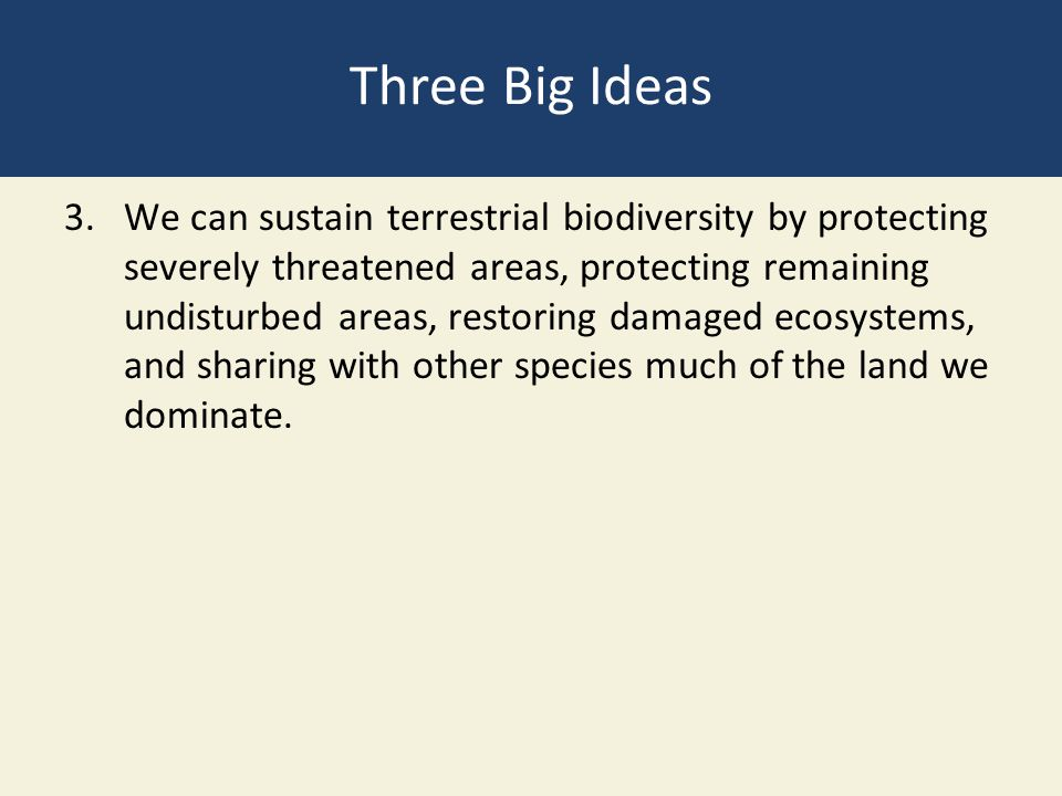 Three Big Ideas 3.We can sustain terrestrial biodiversity by protecting severely threatened areas, protecting remaining undisturbed areas, restoring d
