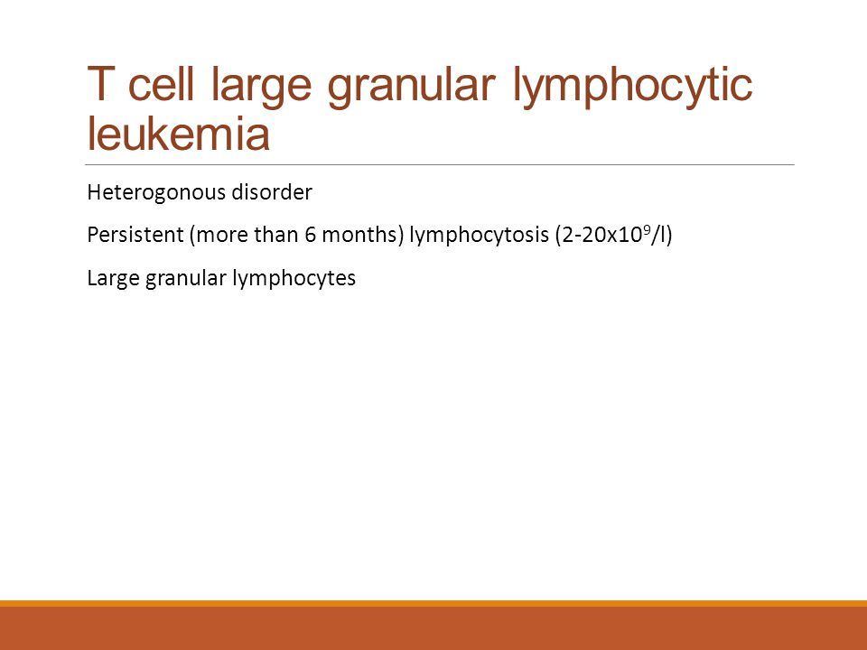 T cell large granular lymphocytic leukemia Heterogonous disorder Persistent (more than 6 months) lymphocytosis (2-20x10 9 /l) Large granular lymphocyt