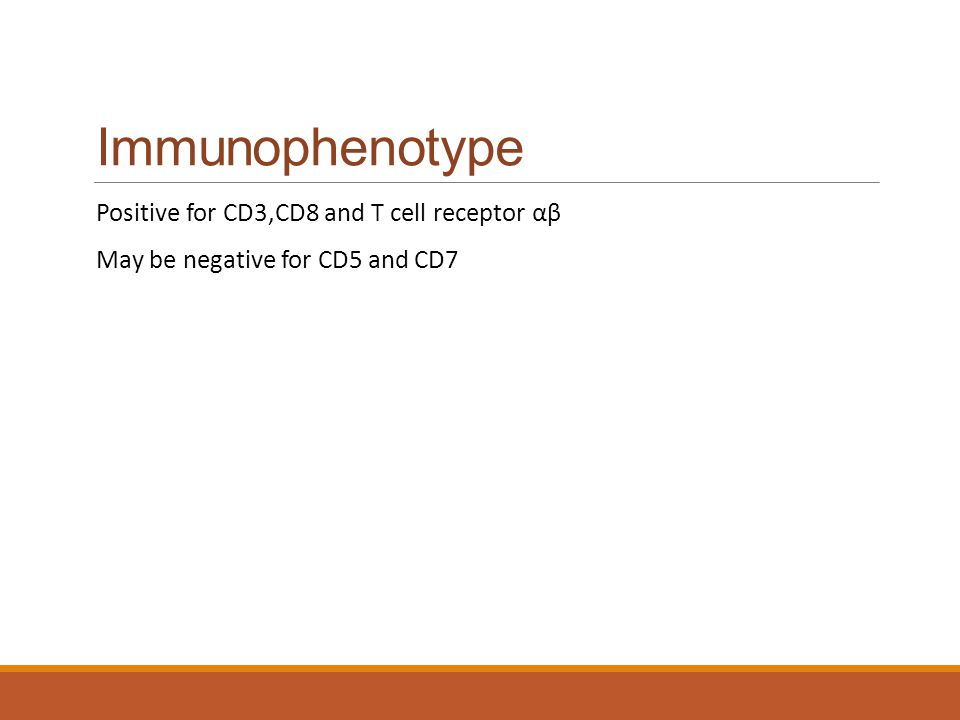 Immunophenotype Positive for CD3,CD8 and T cell receptor αβ May be negative for CD5 and CD7