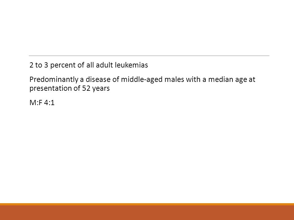 2 to 3 percent of all adult leukemias Predominantly a disease of middle-aged males with a median age at presentation of 52 years M:F 4:1