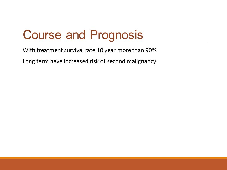 Course and Prognosis With treatment survival rate 10 year more than 90% Long term have increased risk of second malignancy