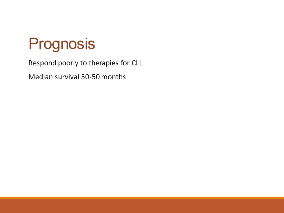 Prognosis Respond poorly to therapies for CLL Median survival 30-50 months