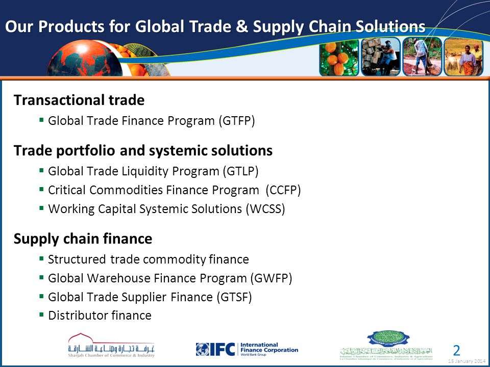Transactional trade  Global Trade Finance Program (GTFP) Trade portfolio and systemic solutions  Global Trade Liquidity Program (GTLP)  Critical Commodities Finance Program (CCFP)  Working Capital Systemic Solutions (WCSS) Supply chain finance  Structured trade commodity finance  Global Warehouse Finance Program (GWFP)  Global Trade Supplier Finance (GTSF)  Distributor finance Our Products for Global Trade & Supply Chain Solutions 15 January 2014 2