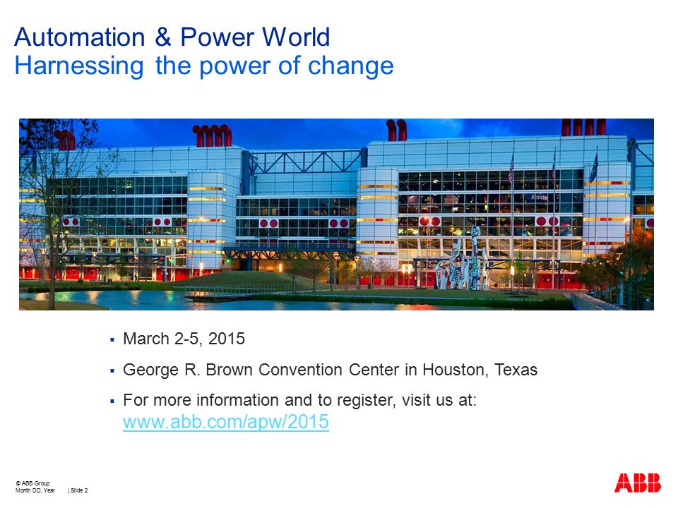  March 2-5, 2015  George R. Brown Convention Center in Houston, Texas  For more information and to register, visit us at: www.abb.com/apw/2015 www.
