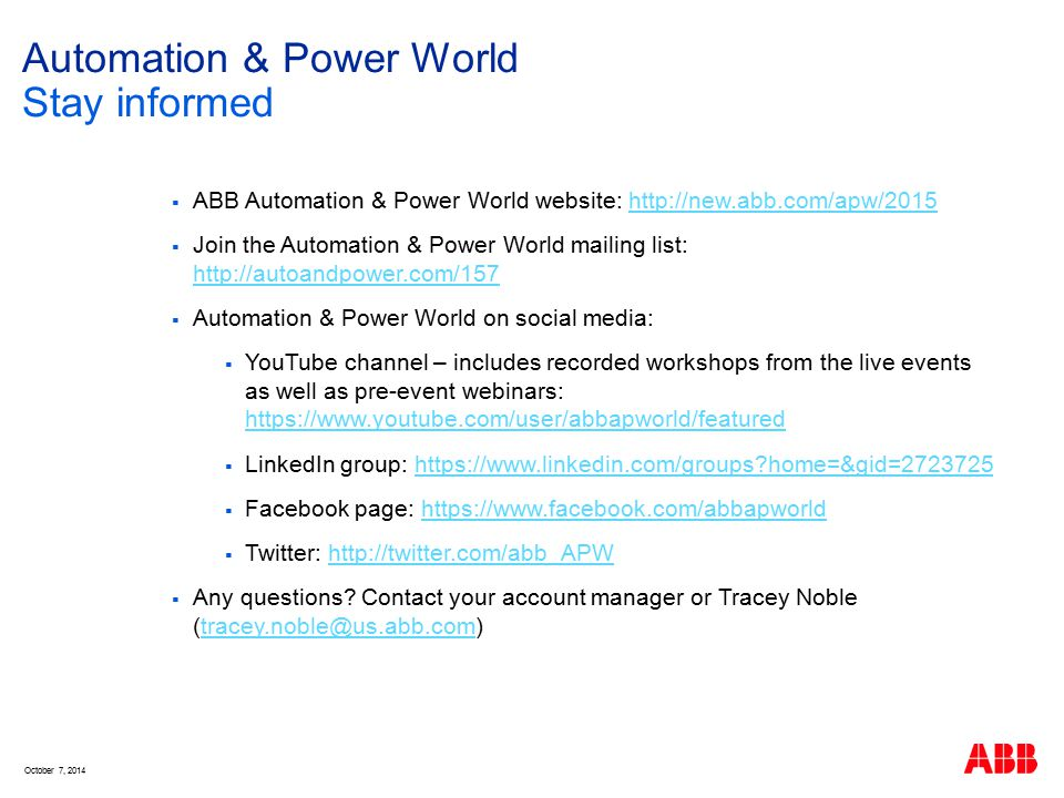Automation & Power World  ABB Automation & Power World website: http://new.abb.com/apw/2015http://new.abb.com/apw/2015  Join the Automation & Power World mailing list: http://autoandpower.com/157 http://autoandpower.com/157  Automation & Power World on social media:  YouTube channel – includes recorded workshops from the live events as well as pre-event webinars: https://www.youtube.com/user/abbapworld/featured https://www.youtube.com/user/abbapworld/featured  LinkedIn group: https://www.linkedin.com/groups home=&gid=2723725https://www.linkedin.com/groups home=&gid=2723725  Facebook page: https://www.facebook.com/abbapworldhttps://www.facebook.com/abbapworld  Twitter: http://twitter.com/abb_APWhttp://twitter.com/abb_APW  Any questions.