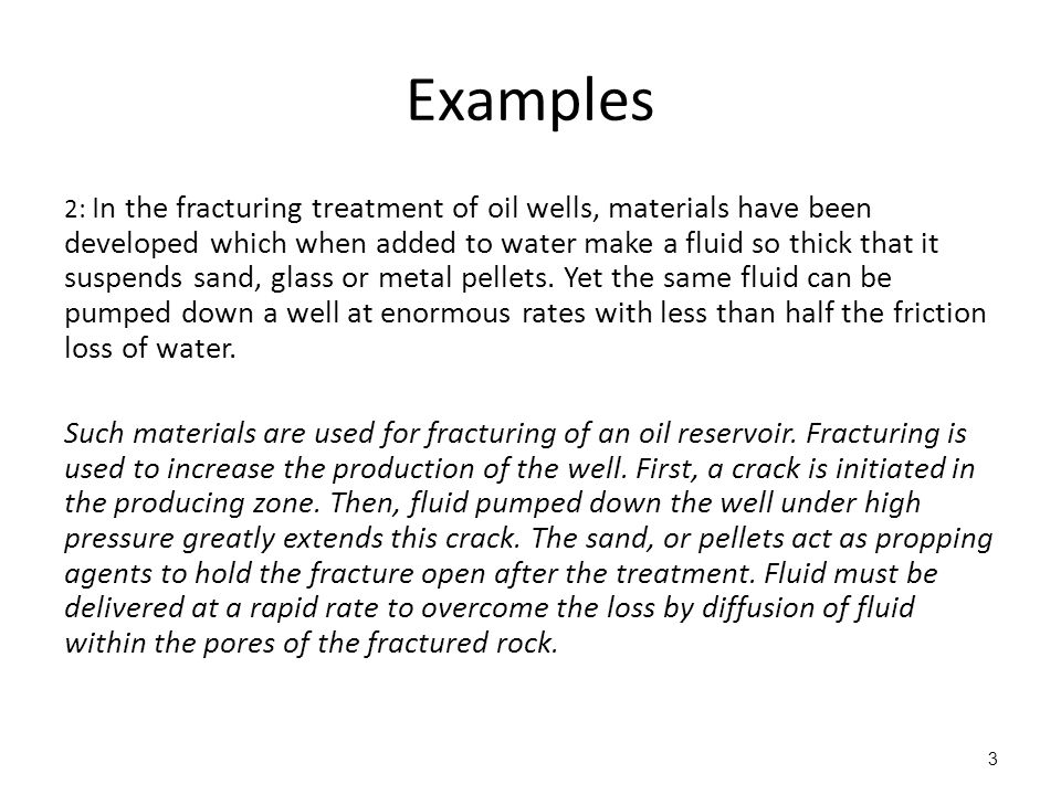 Examples 2: In the fracturing treatment of oil wells, materials have been developed which when added to water make a fluid so thick that it suspends sand, glass or metal pellets.
