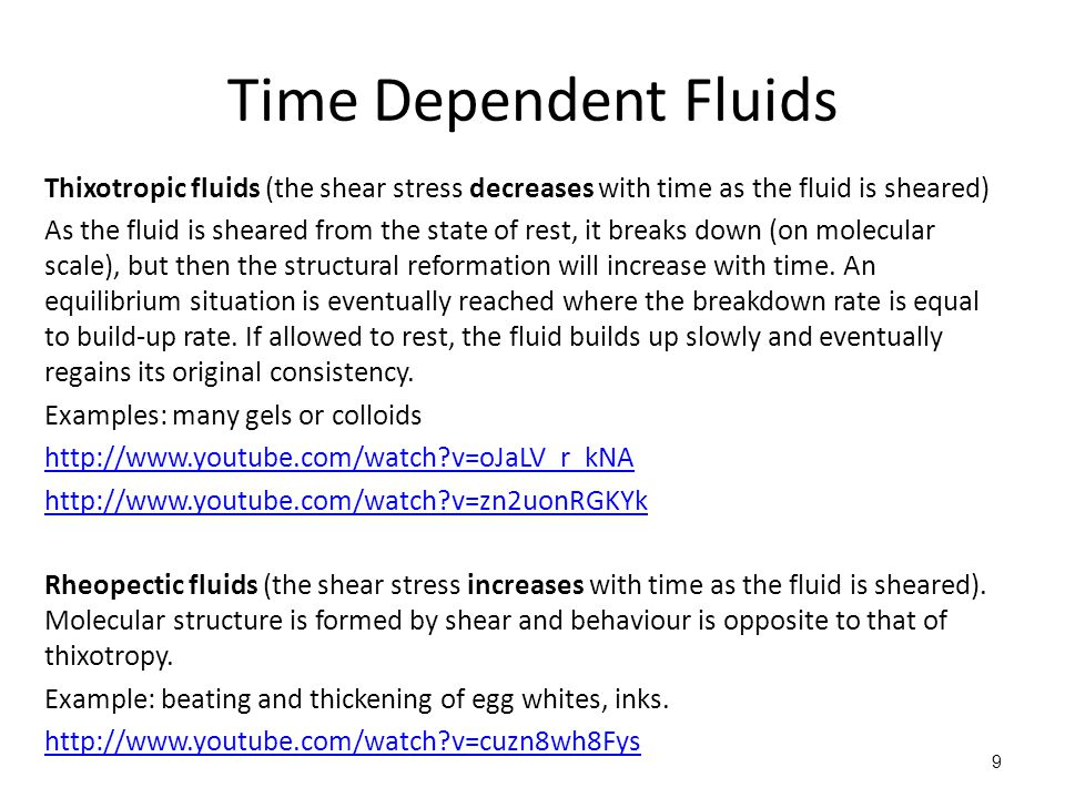 Time Dependent Fluids Thixotropic fluids (the shear stress decreases with time as the fluid is sheared) As the fluid is sheared from the state of rest, it breaks down (on molecular scale), but then the structural reformation will increase with time.