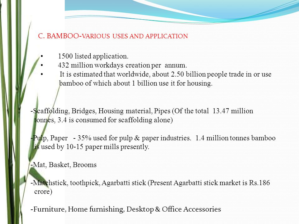 -Scaffolding, Bridges, Housing material, Pipes (Of the total 13.47 million tonnes, 3.4 is consumed for scaffolding alone) -Pulp, Paper - 35% used for