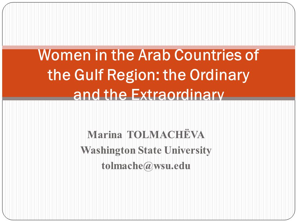 Marina TOLMACHЁVA Washington State University tolmache@wsu.edu Women in the Arab Countries of the Gulf Region: the Ordinary and the Extraordinary