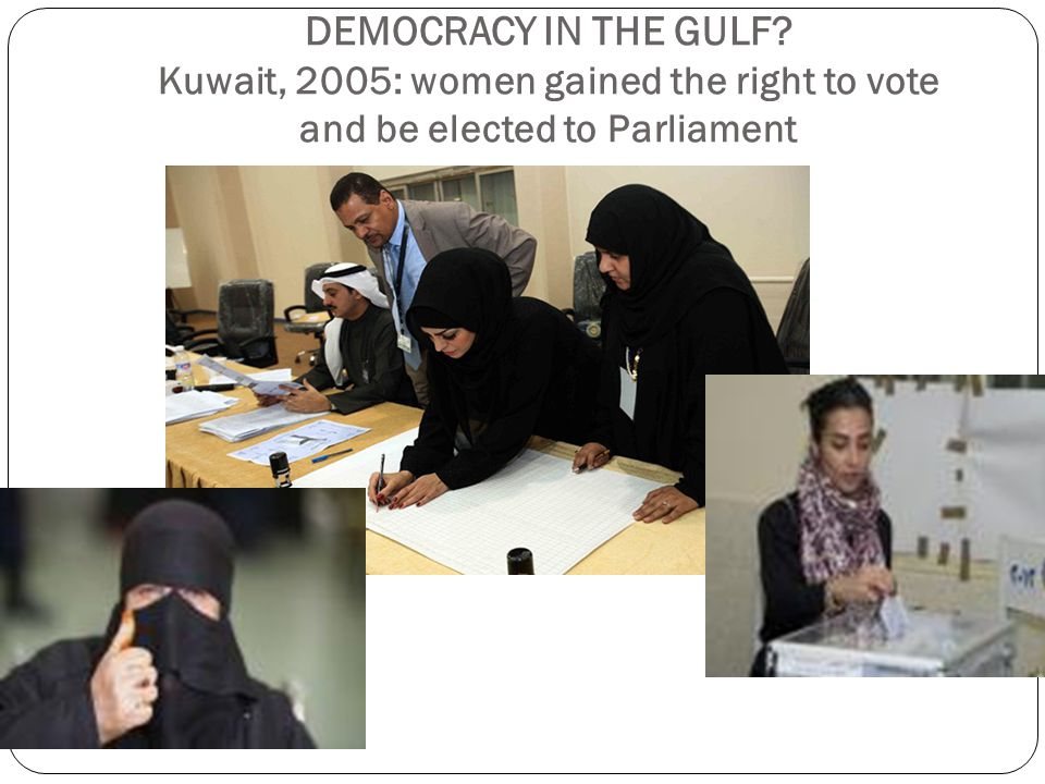 DEMOCRACY IN THE GULF Kuwait, 2005: women gained the right to vote and be elected to Parliament