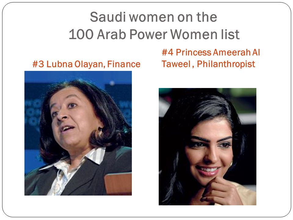 Saudi women on the 100 Arab Power Women list #3 Lubna Olayan, Finance #4 Princess Ameerah Al Taweel, Philanthropist