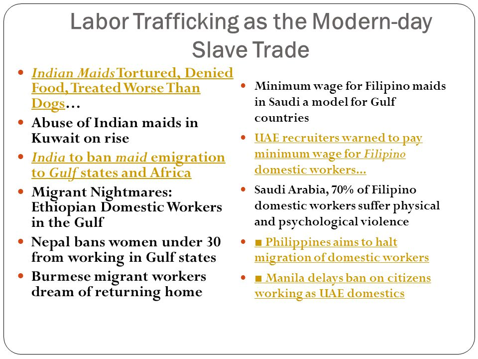 Labor Trafficking as the Modern-day Slave Trade Indian Maids Tortured, Denied Food, Treated Worse Than Dogs… Indian Maids Tortured, Denied Food, Treated Worse Than Dogs Abuse of Indian maids in Kuwait on rise India to ban maid emigration to Gulf states and Africa India to ban maid emigration to Gulf states and Africa Migrant Nightmares: Ethiopian Domestic Workers in the Gulf Nepal bans women under 30 from working in Gulf states Burmese migrant workers dream of returning home Minimum wage for Filipino maids in Saudi a model for Gulf countries UAE recruiters warned to pay minimum wage for Filipino domestic workers...