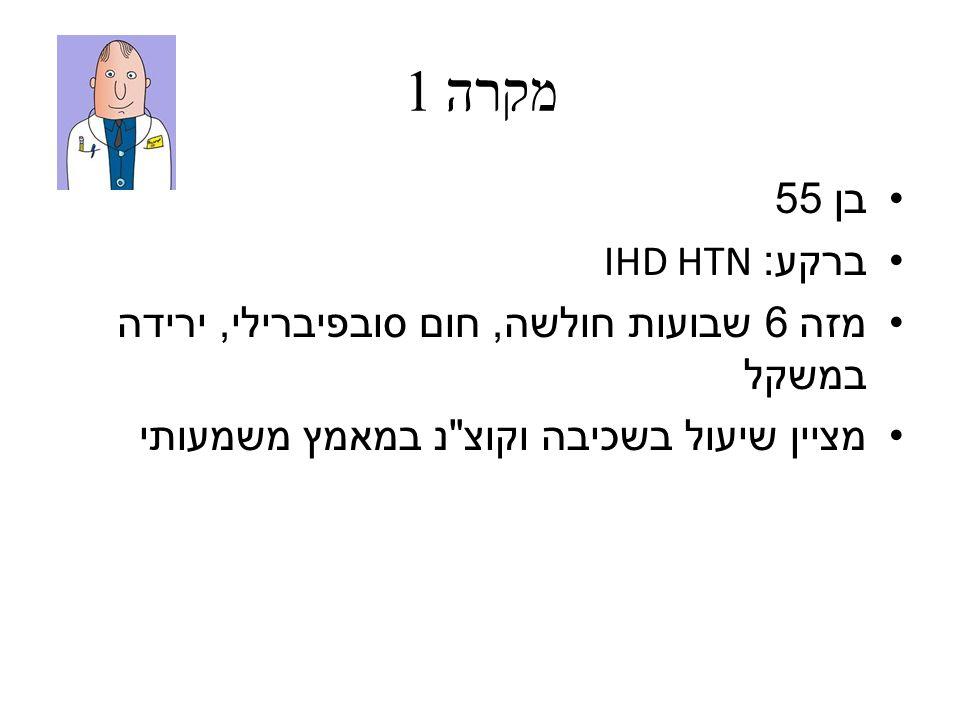 מקרה 1 בן 55 ברקע : IHD HTN מזה 6 שבועות חולשה, חום סובפיברילי, ירידה במשקל מציין שיעול בשכיבה וקוצ