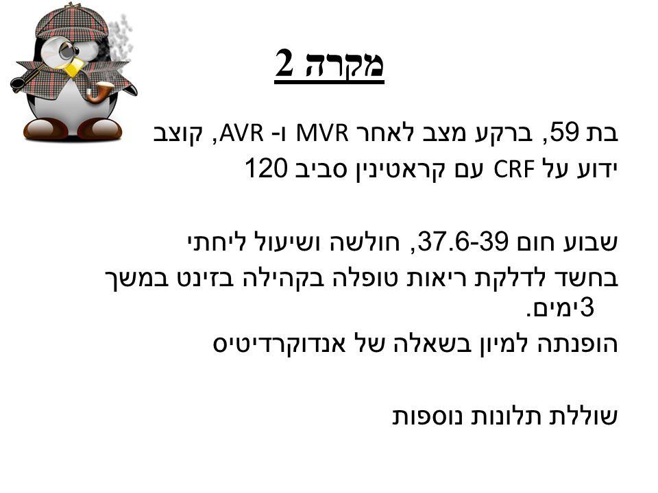מקרה 2 בת 59, ברקע מצב לאחר MVR ו - AVR, קוצב ידוע על CRF עם קראטינין סביב 120 שבוע חום 37.6-39, חולשה ושיעול ליחתי בחשד לדלקת ריאות טופלה בקהילה בזינ