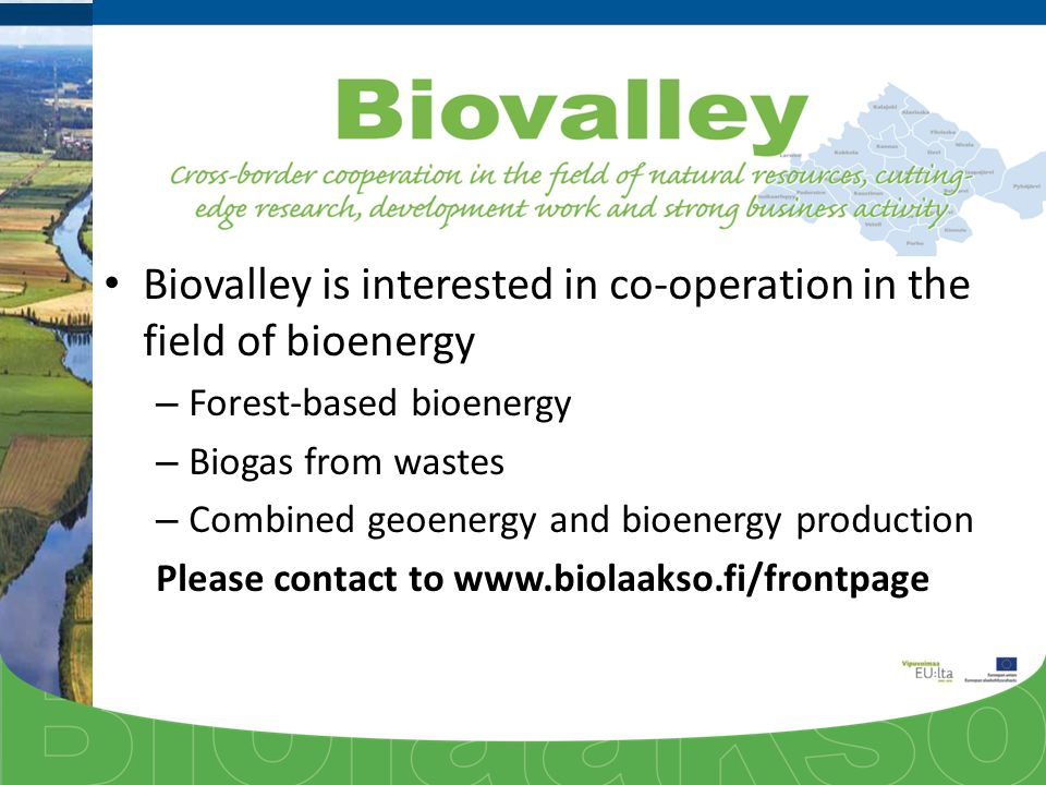 Biovalley is interested in co-operation in the field of bioenergy – Forest-based bioenergy – Biogas from wastes – Combined geoenergy and bioenergy production Please contact to www.biolaakso.fi/frontpage