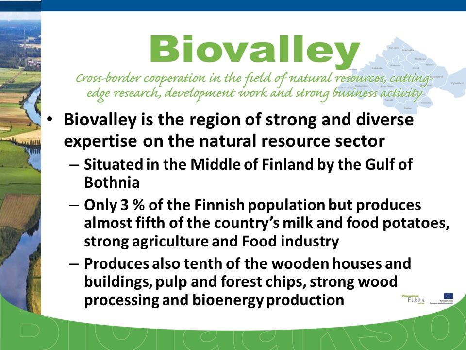 Biovalley is the region of strong and diverse expertise on the natural resource sector – Situated in the Middle of Finland by the Gulf of Bothnia – Only 3 % of the Finnish population but produces almost fifth of the country's milk and food potatoes, strong agriculture and Food industry – Produces also tenth of the wooden houses and buildings, pulp and forest chips, strong wood processing and bioenergy production