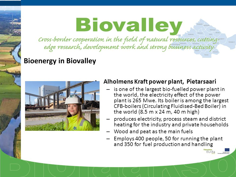 Bioenergy in Biovalley Alholmens Kraft power plant, Pietarsaari – is one of the largest bio-fuelled power plant in the world, the electricity effect of the power plant is 265 Mwe.