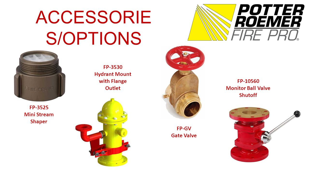 ACCESSORIE S/OPTIONS FP-3525 Mini Stream Shaper FP-3530 Hydrant Mount with Flange Outlet FP-GV Gate Valve FP-10560 Monitor Ball Valve Shutoff