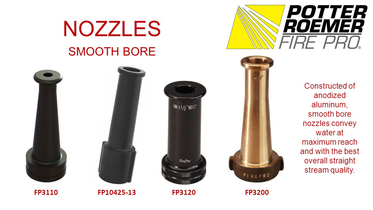 NOZZLES SMOOTH BORE FP3110FP10425-13FP3120FP3200 Constructed of anodized aluminum, smooth bore nozzles convey water at maximum reach and with the best overall straight stream quality.