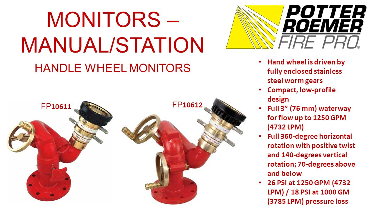 MONITORS – MANUAL/STATION TILLER BAR MONITORS FP 10636 Full 360-degree rotation 135-degree vertical travel / 75- degree above and 60-degree below 2 ½ (64 mm) waterway Up to 750 GPM (2839 LPM) Positive friction locks on both horizontal and vertical travel to hold the desired position Stainless steel lever Bronze material Red powder coating FP 1064 9 Corrosion resistant bronze construction Full 3 (76 mm) waterway Cast-in turning vanes for efficient flow Flow up to 1250 GPM (4732 LPM) 360-degree horizontal and 150- degree vertical travel 90-degree above to 60-degree below horizontal Positive friction locks on both horizontal and vertical travel to hold desired position Stainless steel lever Operating pressure of 200 PSI