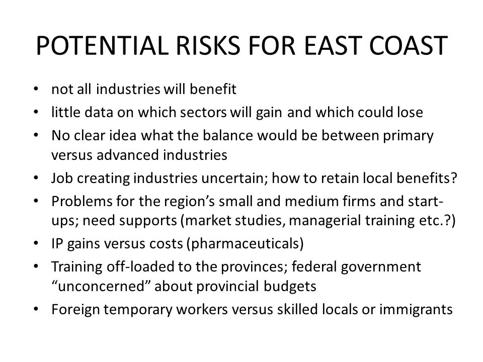 POTENTIAL RISKS FOR EAST COAST not all industries will benefit little data on which sectors will gain and which could lose No clear idea what the balance would be between primary versus advanced industries Job creating industries uncertain; how to retain local benefits.