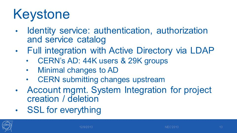 Keystone Identity service: authentication, authorization and service catalog Full integration with Active Directory via LDAP CERN's AD: 44K users & 29K groups Minimal changes to AD CERN submitting changes upstream Account mgmt.