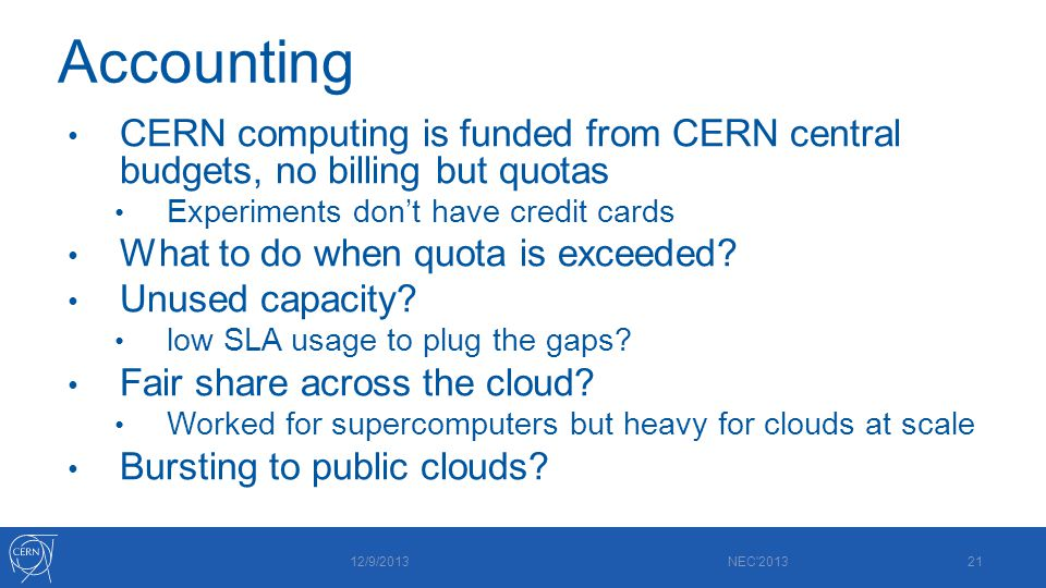 Accounting CERN computing is funded from CERN central budgets, no billing but quotas Experiments don't have credit cards What to do when quota is exceeded.