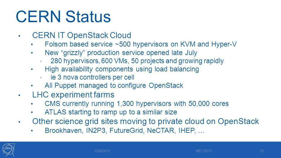 CERN Status CERN IT OpenStack Cloud Folsom based service ~500 hypervisors on KVM and Hyper-V New grizzly production service opened late July 280 hypervisors, 600 VMs, 50 projects and growing rapidly High availability components using load balancing ie 3 nova controllers per cell All Puppet managed to configure OpenStack LHC experiment farms CMS currently running 1,300 hypervisors with 50,000 cores ATLAS starting to ramp up to a similar size Other science grid sites moving to private cloud on OpenStack Brookhaven, IN2P3, FutureGrid, NeCTAR, IHEP, … 12/9/2013 NEC 201323