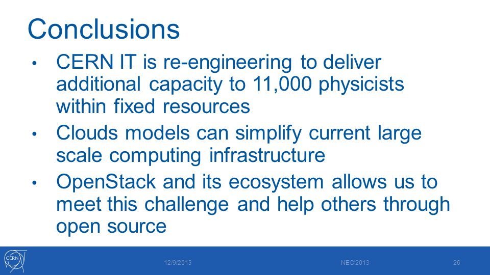 Conclusions CERN IT is re-engineering to deliver additional capacity to 11,000 physicists within fixed resources Clouds models can simplify current large scale computing infrastructure OpenStack and its ecosystem allows us to meet this challenge and help others through open source 12/9/2013 NEC 201326