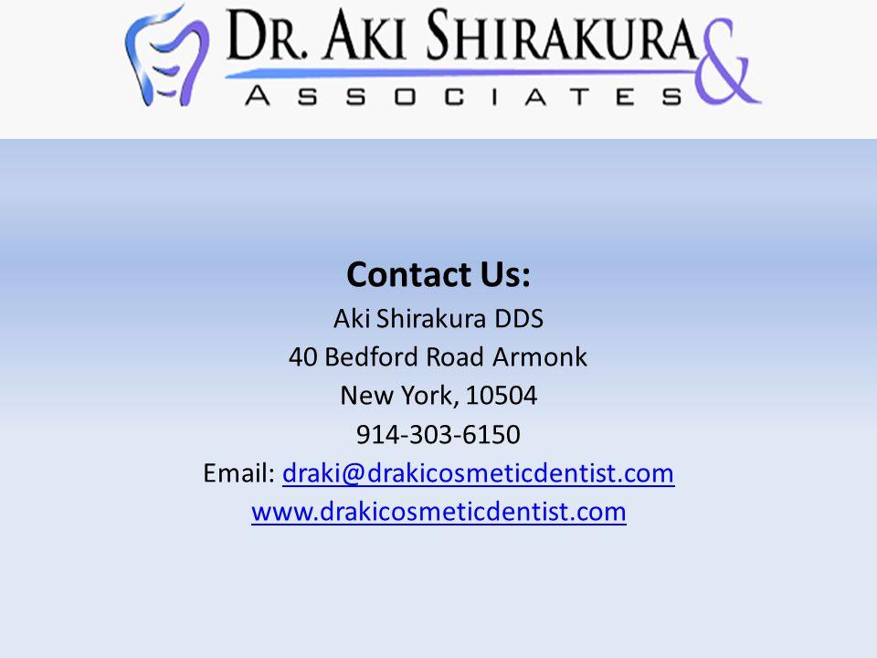 Contact Us: Aki Shirakura DDS 40 Bedford Road Armonk New York, 10504 914-303-6150 Email: draki@drakicosmeticdentist.comdraki@drakicosmeticdentist.com