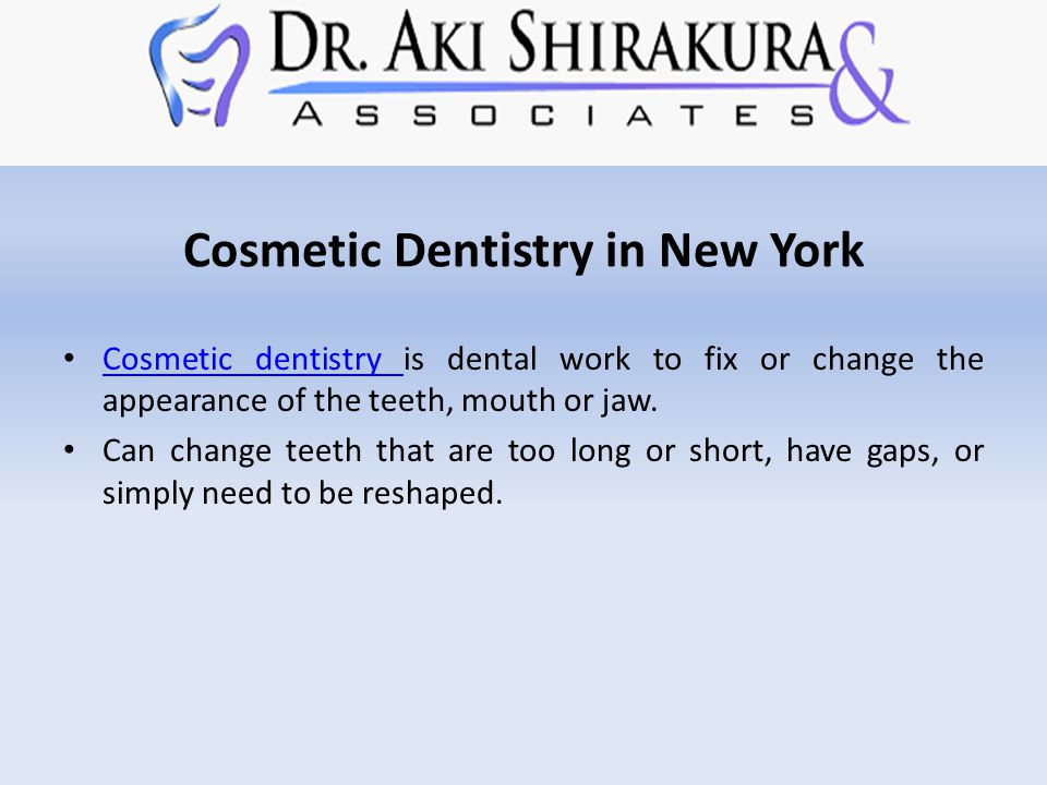 Cosmetic Dentistry in New York Cosmetic dentistry is dental work to fix or change the appearance of the teeth, mouth or jaw.