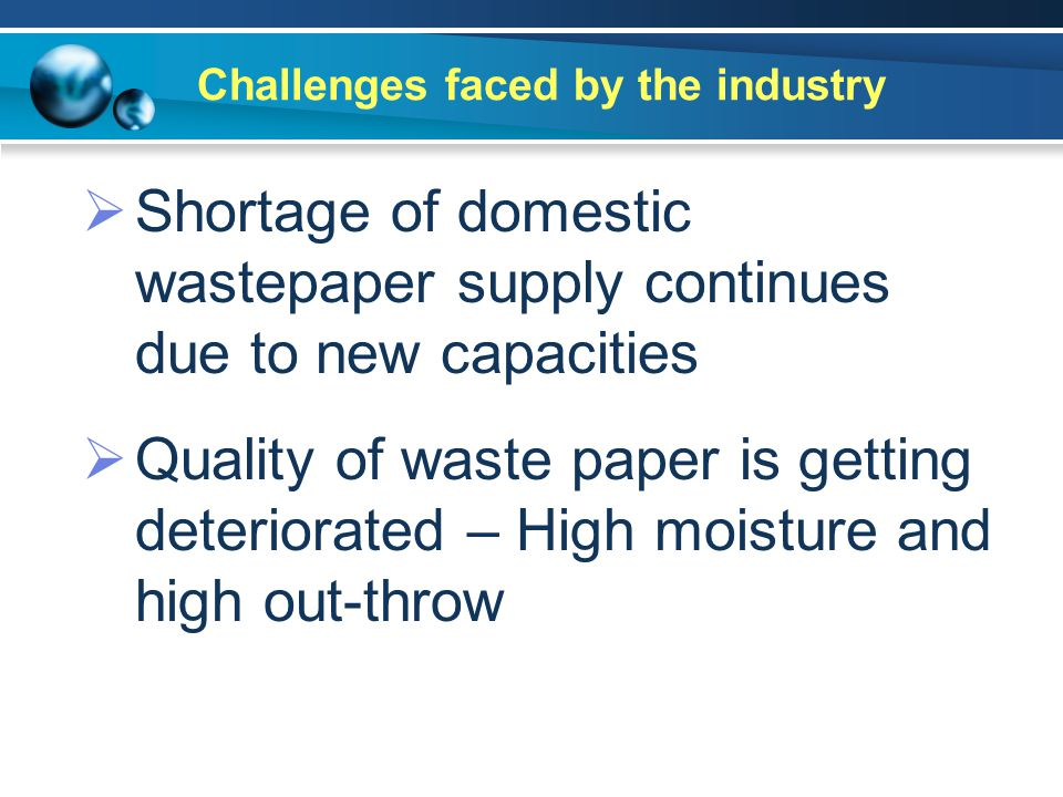 Challenges faced by the industry  Shortage of domestic wastepaper supply continues due to new capacities  Quality of waste paper is getting deteriorated – High moisture and high out-throw
