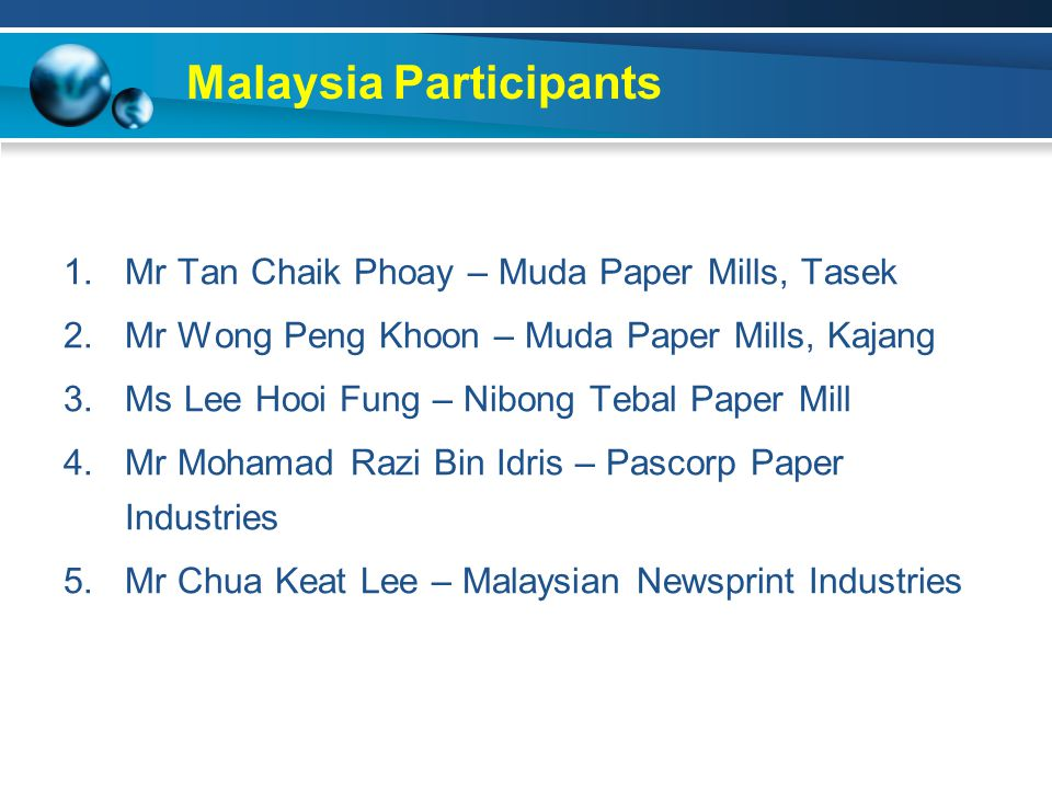 Malaysia Participants 1.Mr Tan Chaik Phoay – Muda Paper Mills, Tasek 2.Mr Wong Peng Khoon – Muda Paper Mills, Kajang 3.Ms Lee Hooi Fung – Nibong Tebal Paper Mill 4.Mr Mohamad Razi Bin Idris – Pascorp Paper Industries 5.Mr Chua Keat Lee – Malaysian Newsprint Industries