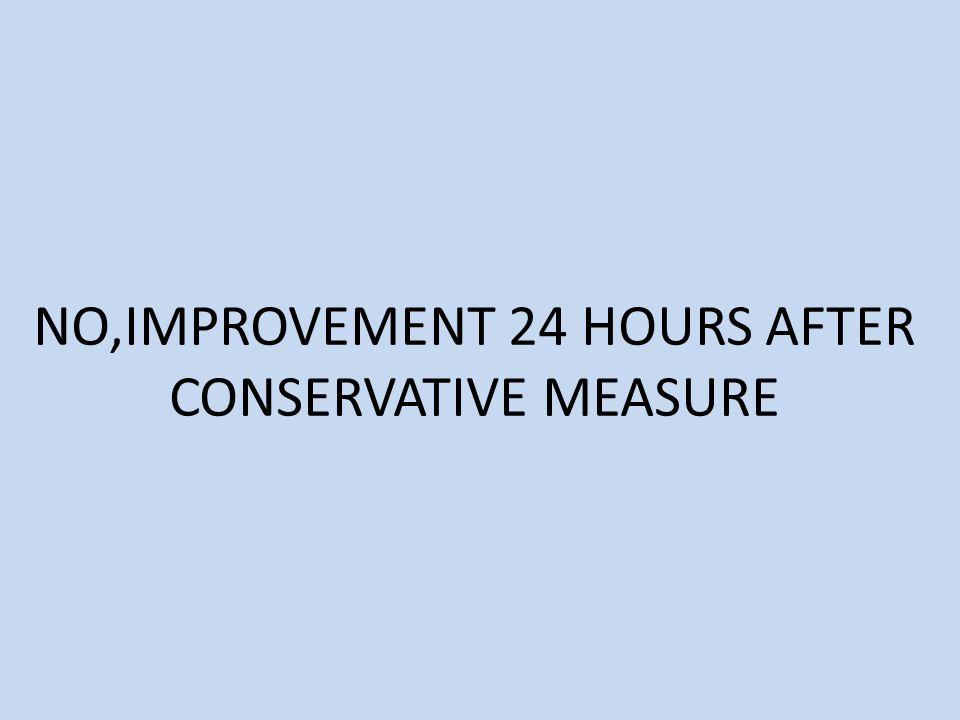 NO,IMPROVEMENT 24 HOURS AFTER CONSERVATIVE MEASURE