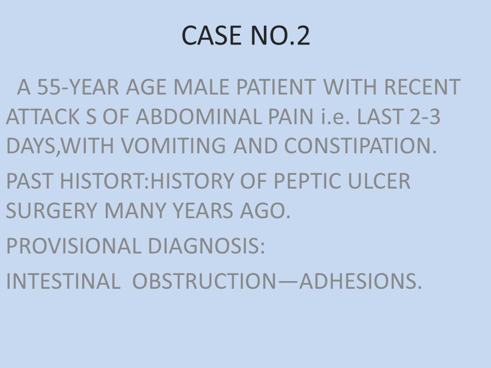 CASE NO.2 A 55-YEAR AGE MALE PATIENT WITH RECENT ATTACK S OF ABDOMINAL PAIN i.e. LAST 2-3 DAYS,WITH VOMITING AND CONSTIPATION. PAST HISTORT:HISTORY OF