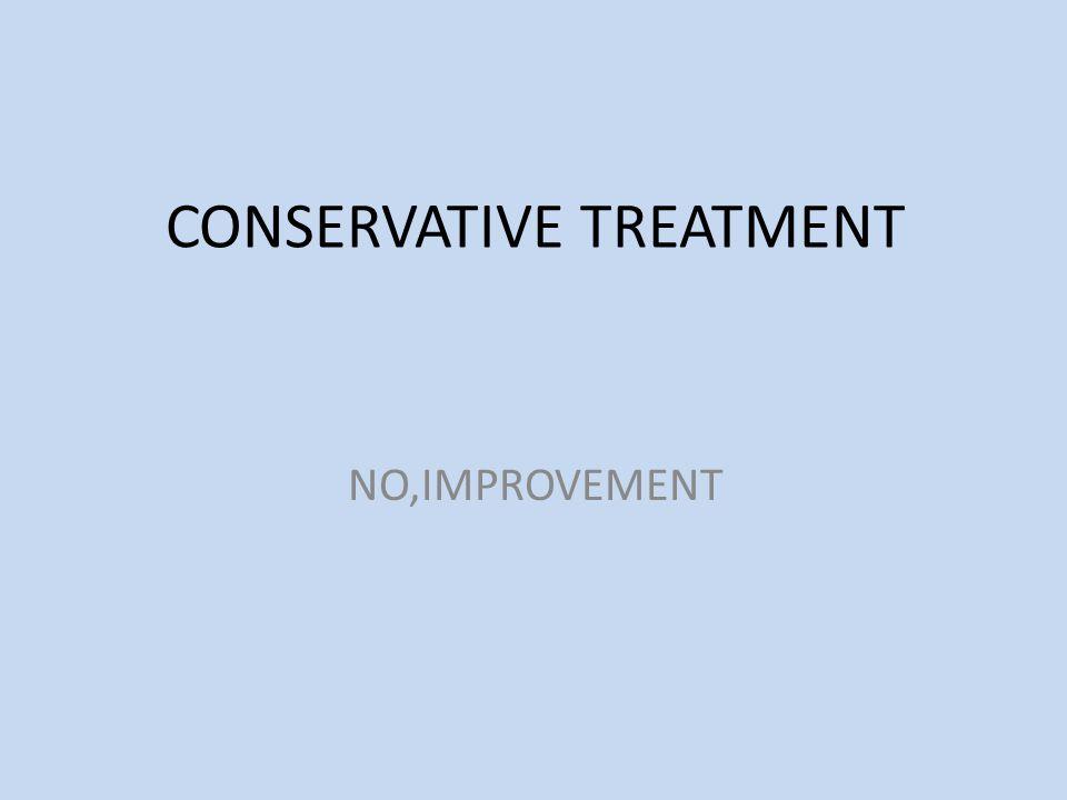 CONSERVATIVE TREATMENT NO,IMPROVEMENT