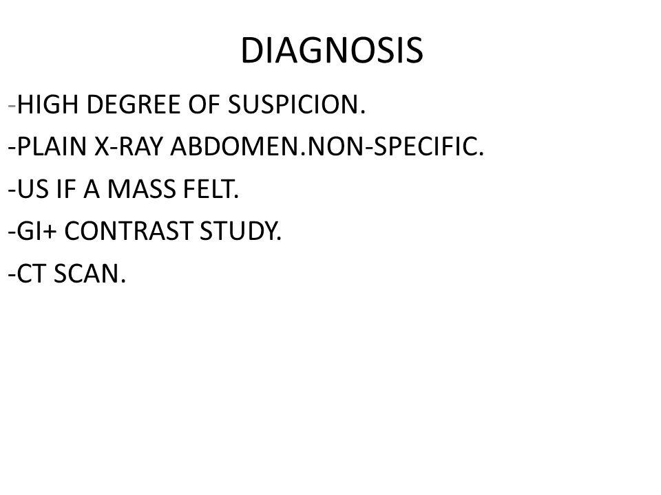DIAGNOSIS -HIGH DEGREE OF SUSPICION. -PLAIN X-RAY ABDOMEN.NON-SPECIFIC. -US IF A MASS FELT. -GI+ CONTRAST STUDY. -CT SCAN.