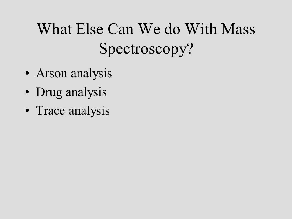 What Else Can We do With Mass Spectroscopy? Arson analysis Drug analysis Trace analysis