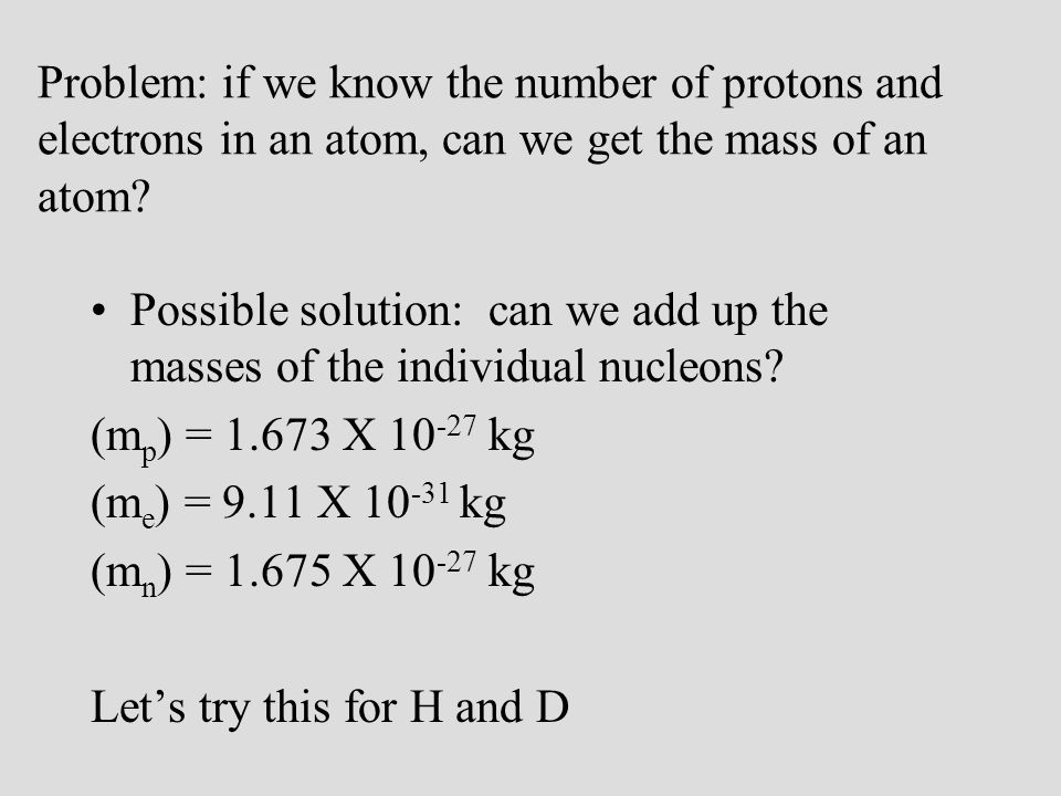 Problem: The masses of H and D are known to be: 1.674 X 10 -27 kg and 3.344 X 10 -27 kg We can't add up the individual masses because when the nucleons combine to form atoms some of their mass is converted into energy to hold the nucleus together (binding energy) What do we do?