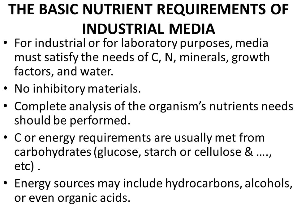 THE BASIC NUTRIENT REQUIREMENTS OF INDUSTRIAL MEDIA For industrial or for laboratory purposes, media must satisfy the needs of C, N, minerals, growth factors, and water.