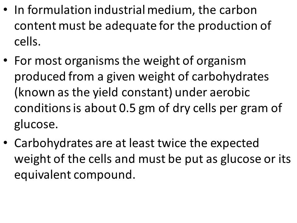 In formulation industrial medium, the carbon content must be adequate for the production of cells.