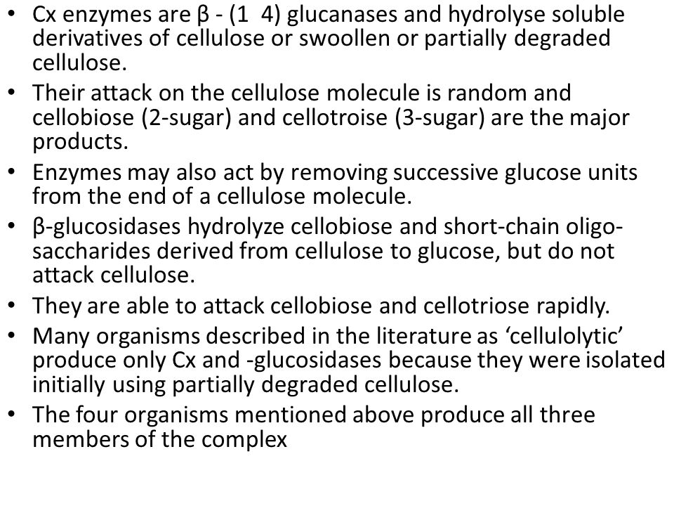 Cx enzymes are β - (1 4) glucanases and hydrolyse soluble derivatives of cellulose or swoollen or partially degraded cellulose.