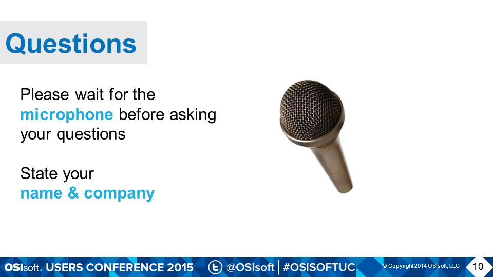 © Copyright 2014 OSIsoft, LLC Questions 10 Please wait for the microphone before asking your questions State your name & company