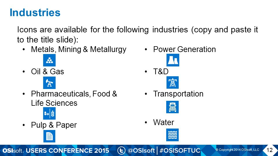© Copyright 2014 OSIsoft, LLC Industries Icons are available for the following industries (copy and paste it to the title slide): Metals, Mining & Metallurgy Oil & Gas Pharmaceuticals, Food & Life Sciences Pulp & Paper Power Generation T&D Transportation Water 12