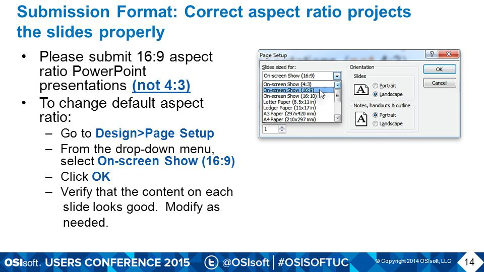 © Copyright 2014 OSIsoft, LLC Submission Format: Correct aspect ratio projects the slides properly Please submit 16:9 aspect ratio PowerPoint presentations (not 4:3) To change default aspect ratio: –Go to Design>Page Setup –From the drop-down menu, select On-screen Show (16:9) –Click OK –Verify that the content on each slide looks good.