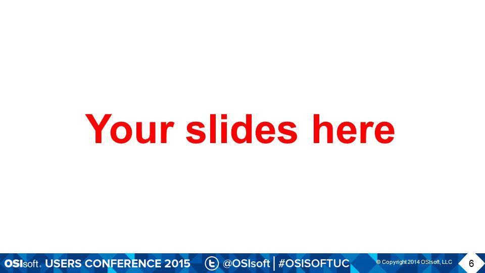 © Copyright 2014 OSIsoft, LLC 6 Your slides here