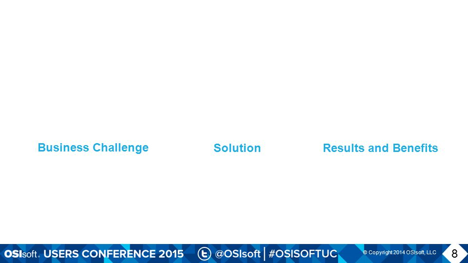 © Copyright 2014 OSIsoft, LLC SolutionResults and Benefits Business Challenge 8 8
