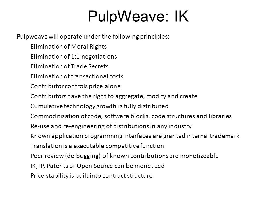 PulpWeave: IK Pulpweave will operate under the following principles: Elimination of Moral Rights Elimination of 1:1 negotiations Elimination of Trade Secrets Elimination of transactional costs Contributor controls price alone Contributors have the right to aggregate, modify and create Cumulative technology growth is fully distributed Commoditization of code, software blocks, code structures and libraries Re-use and re-engineering of distributions in any industry Known application programming interfaces are granted internal trademark Translation is a executable competitive function Peer review (de-bugging) of known contributions are monetizeable IK, IP, Patents or Open Source can be monetized Price stability is built into contract structure