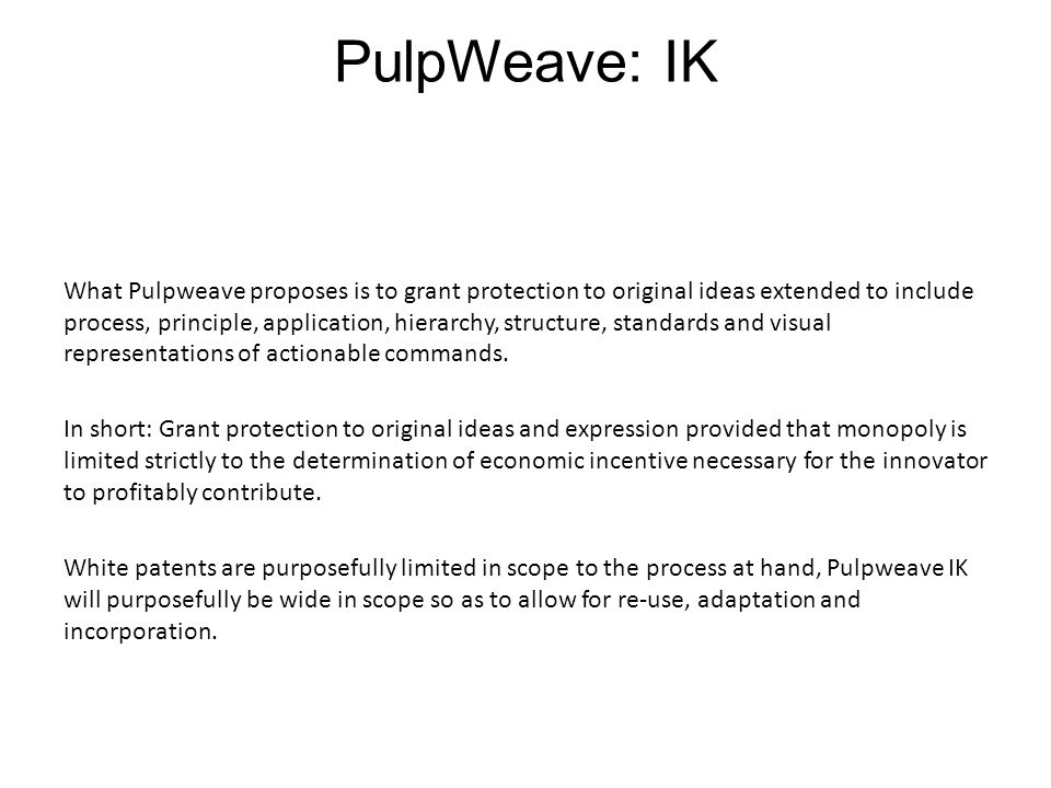 PulpWeave: IK What Pulpweave proposes is to grant protection to original ideas extended to include process, principle, application, hierarchy, structure, standards and visual representations of actionable commands.