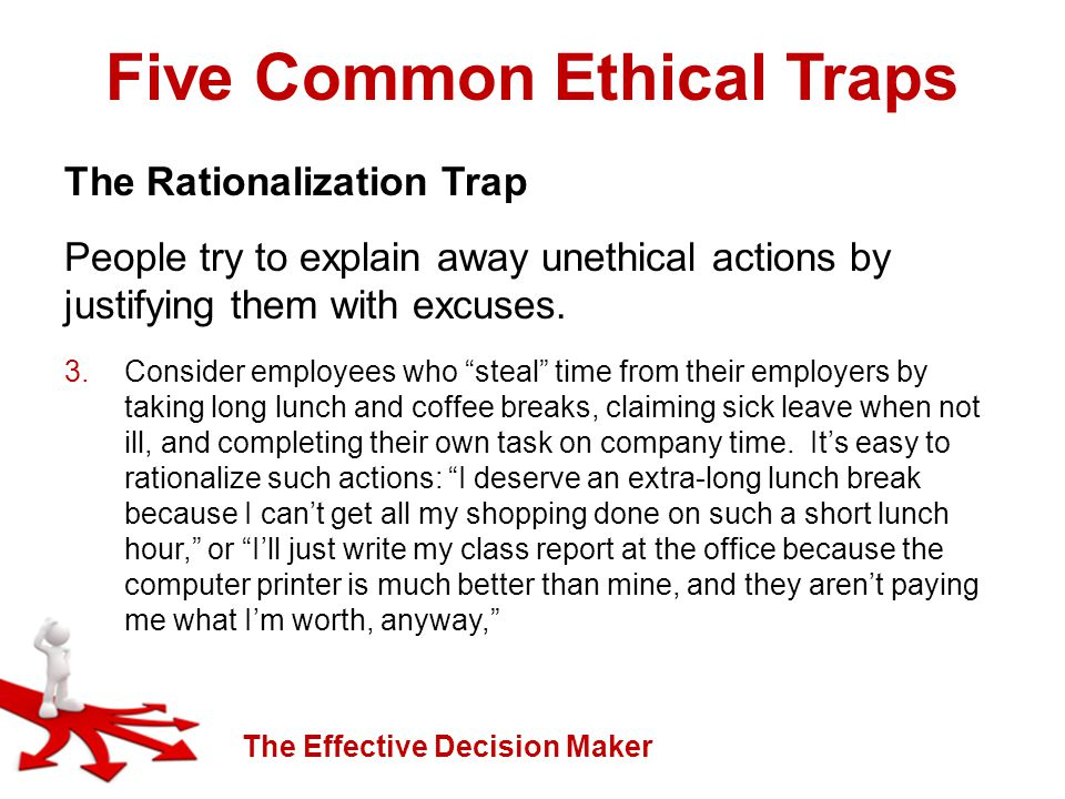 The Effective Decision Maker Five Common Ethical Traps The Rationalization Trap People try to explain away unethical actions by justifying them with excuses.